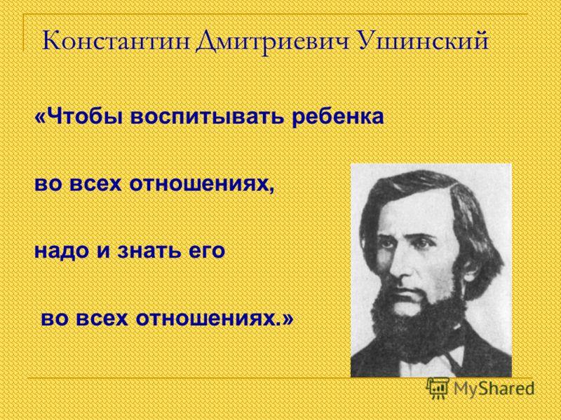 Константин Дмитриевич Ушинский «Чтобы воспитывать ребенка во всех отношениях, надо и знать его во всех отношениях.»