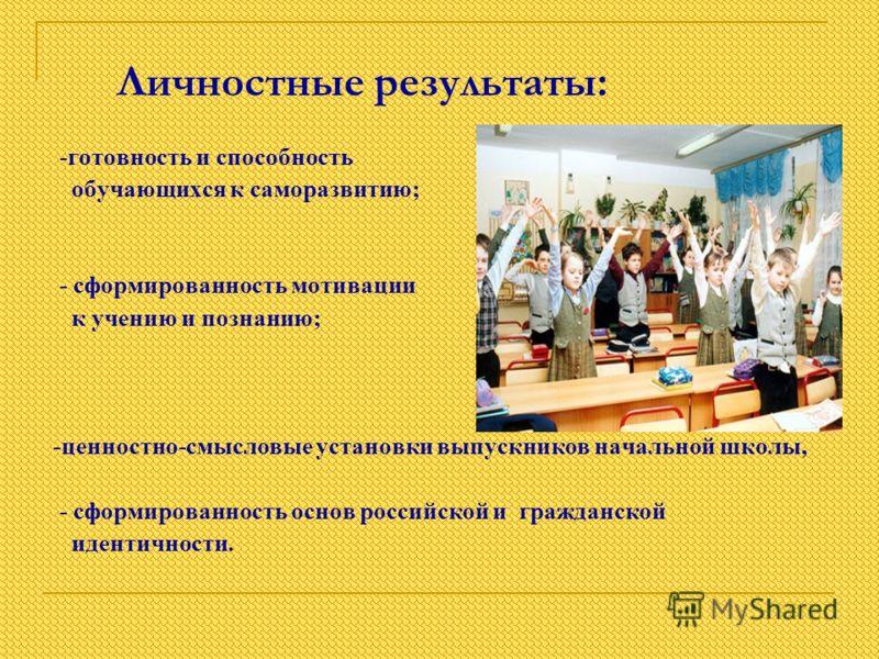 Личностные результаты: -готовность и способность обучающихся к саморазвитию; - сформированность мотивации к учению и познанию; -ценностно-смысловые установки выпускников начальной школы, - сформированность основ российской и гражданской идентичности.