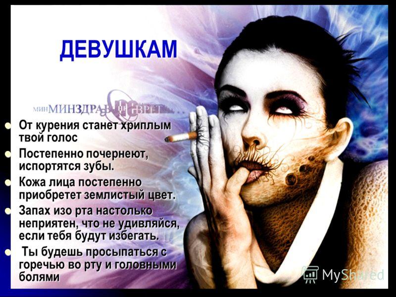 ДЕВУШКАМ От курения станет хриплым твой голос От курения станет хриплым твой голос Постепенно почернеют, испортятся зубы. Постепенно почернеют, испортятся зубы. Кожа лица постепенно приобретет землистый цвет. Кожа лица постепенно приобретет землистый