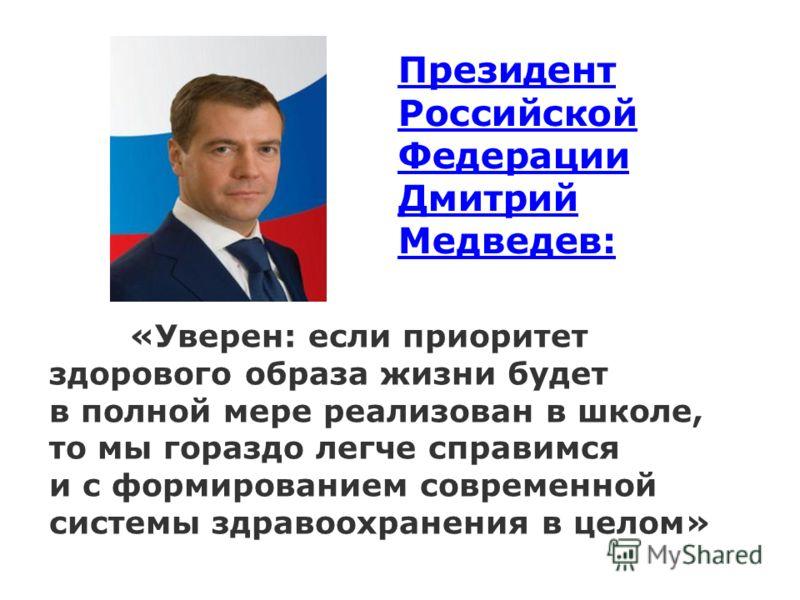 Президент Российской Федерации Дмитрий Медведев: «Уверен: если приоритет здорового образа жизни будет в полной мере реализован в школе, то мы гораздо легче справимся и с формированием современной системы здравоохранения в целом»