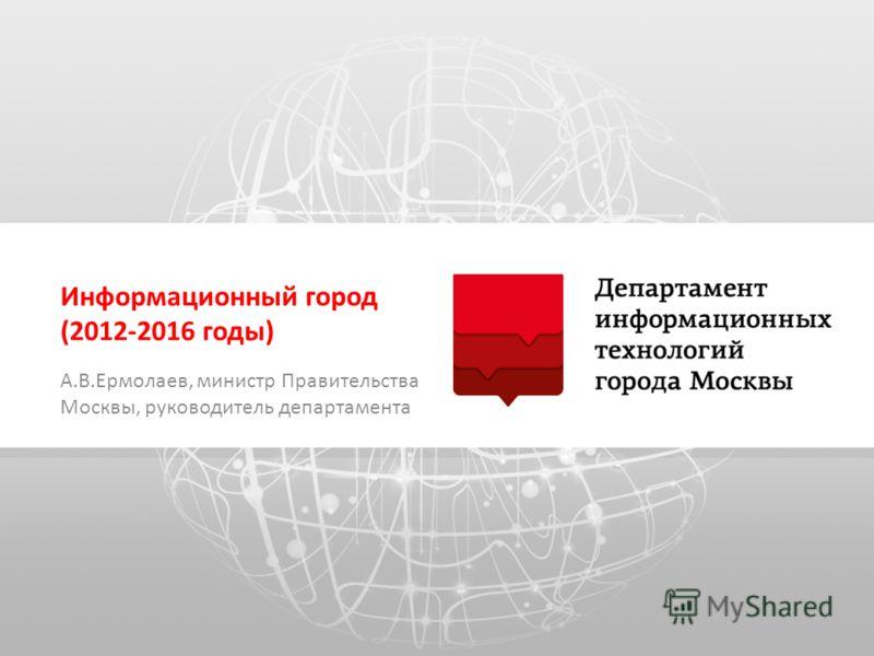 Информационный город (2012-2016 годы) А.В.Ермолаев, министр Правительства Москвы, руководитель департамента