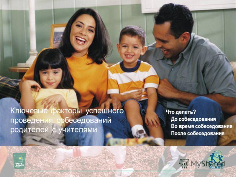 Ключевые факторы успешного проведения собеседований родителей с учителями Что делать? До собеседования Во время собеседования После собеседования