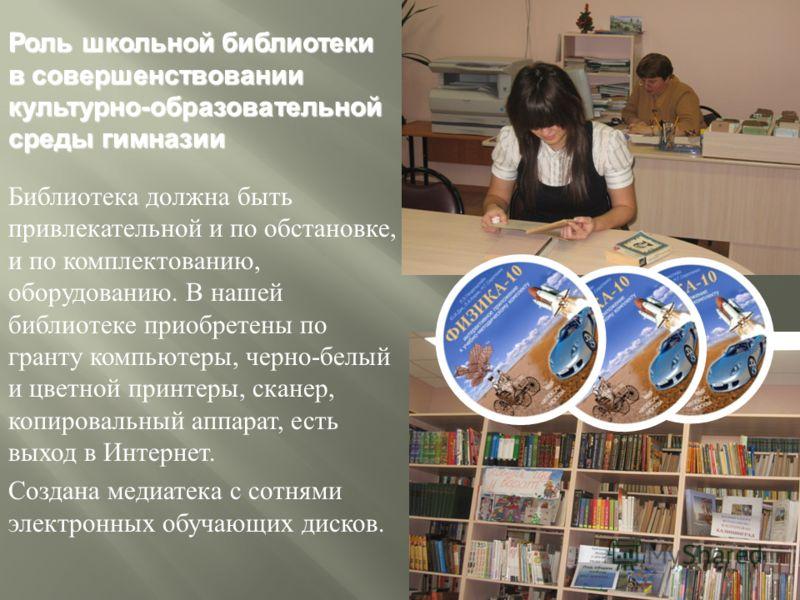 Роль школьной библиотеки в совершенствовании культурно - образовательной среды гимназии Библиотека должна быть привлекательной и по обстановке, и по комплектованию, оборудованию. В нашей библиотеке приобретены по гранту компьютеры, черно - белый и цв