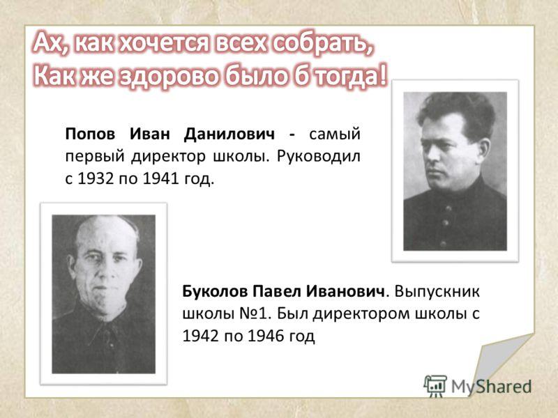 Попов Иван Данилович - самый первый директор школы. Руководил с 1932 по 1941 год. Буколов Павел Иванович. Выпускник школы 1. Был директором школы с 1942 по 1946 год