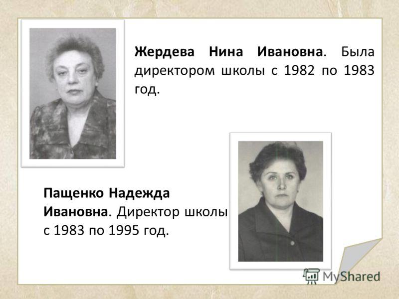 Жердева Нина Ивановна. Была директором школы с 1982 по 1983 год. Пащенко Надежда Ивановна. Директор школы с 1983 по 1995 год.