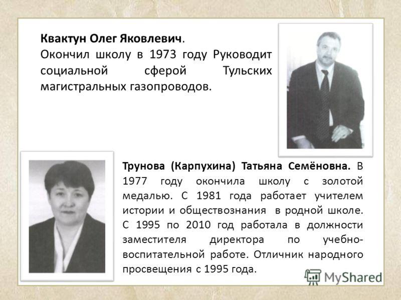 Трунова (Карпухина) Татьяна Семёновна. В 1977 году окончила школу с золотой медалью. С 1981 года работает учителем истории и обществознания в родной школе. С 1995 по 2010 год работала в должности заместителя директора по учебно- воспитательной работе