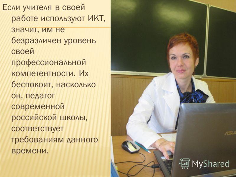 Если учителя в своей работе используют ИКТ, значит, им не безразличен уровень своей профессиональной компетентности. Их беспокоит, насколько он, педагог современной российской школы, соответствует требованиям данного времени.