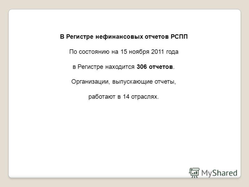 В Регистре нефинансовых отчетов РСПП По состоянию на 15 ноября 2011 года в Регистре находится 306 отчетов. Организации, выпускающие отчеты, работают в 14 отраслях.