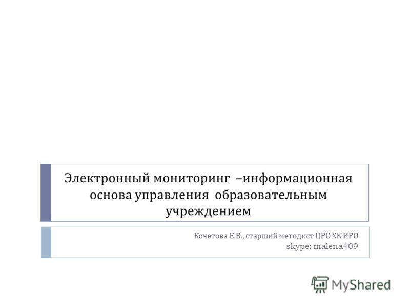 Электронный мониторинг – информационная основа управления образовательным учреждением Кочетова Е. В., старший методист ЦРО ХК ИРО skype: malena409