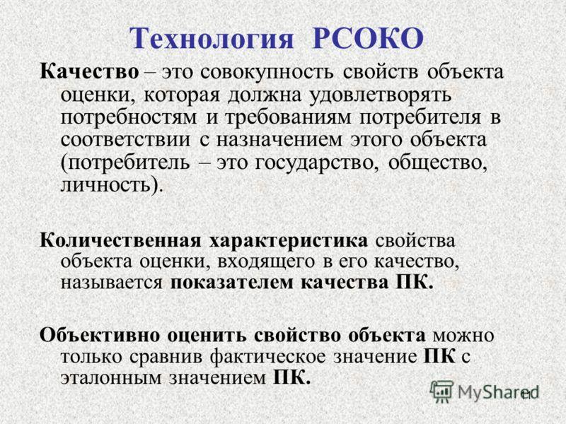 11 Технология РСОКО Качество – это совокупность свойств объекта оценки, которая должна удовлетворять потребностям и требованиям потребителя в соответствии с назначением этого объекта (потребитель – это государство, общество, личность). Количественная