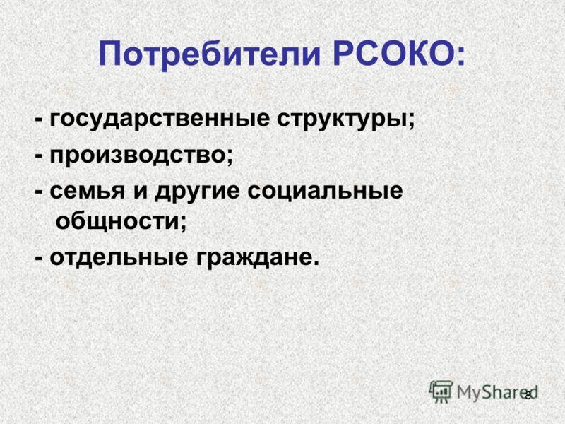 8 Потребители РСОКО: - государственные структуры; - производство; - семья и другие социальные общности; - отдельные граждане.
