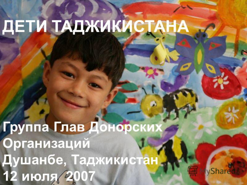 ДЕТИ ТАДЖИКИСТАНА Группа Глав Донорских Организаций Душанбе, Таджикистан 12 июля 2007