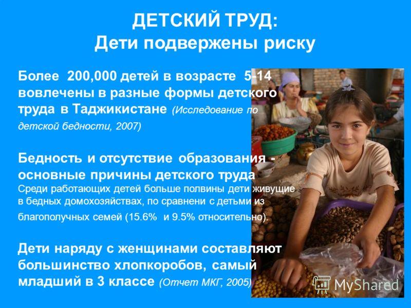 ДЕТСКИЙ ТРУД: Дети подвержены риску Более 200,000 детей в возрасте 5-14 вовлечены в разные формы детского труда в Таджикистане (Исследование по детской бедности, 2007) Бедность и отсутствие образования - основные причины детского труда Среди работающ