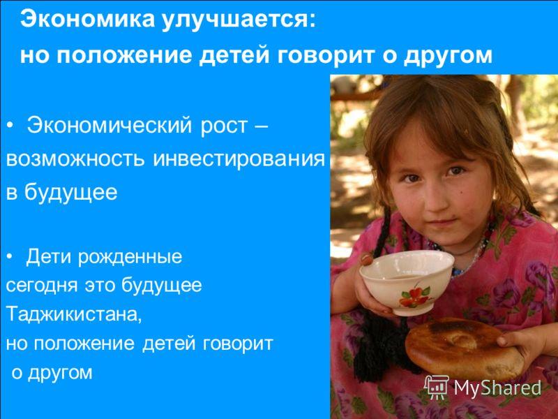 BUT OUTCOMES FOR CHILDREN Экономика улучшается: но положение детей говорит о другом Экономический рост – возможность инвестирования в будущее Дети рожденные сегодня это будущее Таджикистана, но положение детей говорит о другом