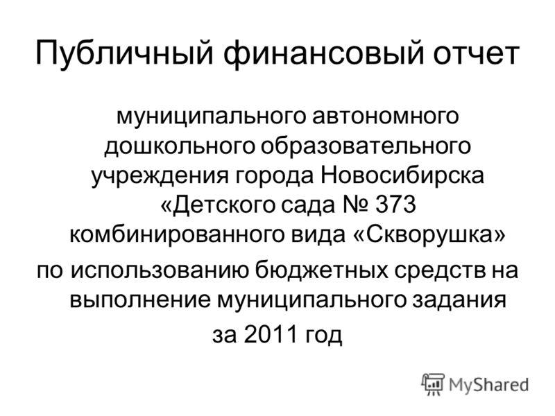 Публичный финансовый отчет муниципального автономного дошкольного образовательного учреждения города Новосибирска «Детского сада 373 комбинированного вида «Скворушка» по использованию бюджетных средств на выполнение муниципального задания за 2011 год