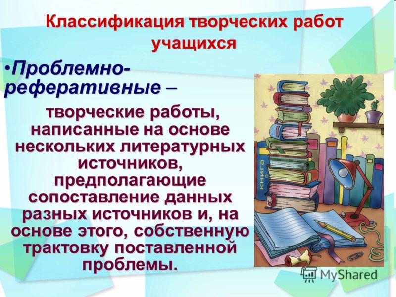 Классификация творческих работ учащихся Проблемно- реферативные –Проблемно- реферативные – творческие работы, написанные на основе нескольких литературных источников, предполагающие сопоставление данных разных источников и, на основе этого, собственн