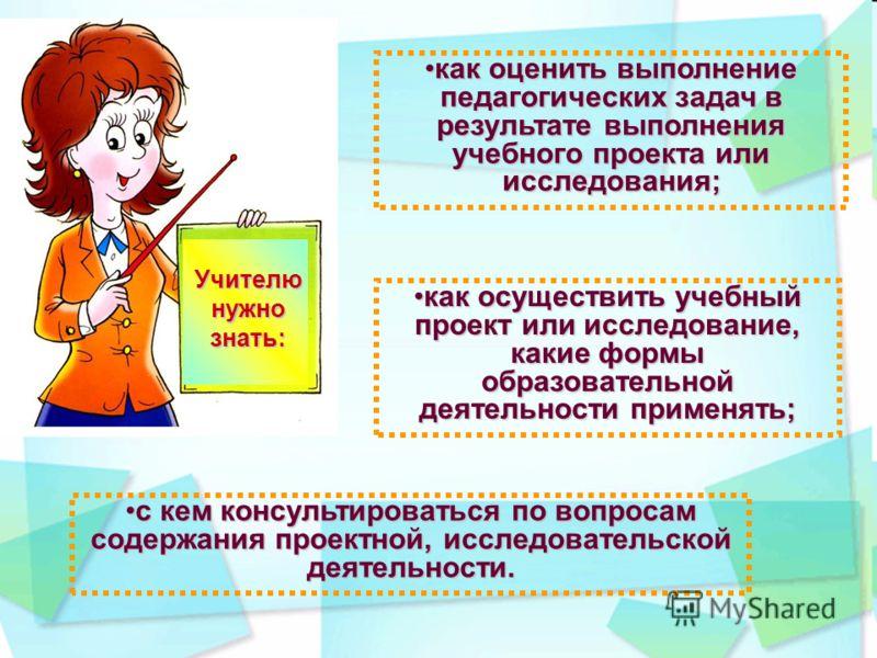 Учителю нужно знать: как оценить выполнение педагогических задач в результате выполнения учебного проекта или исследования;как оценить выполнение педагогических задач в результате выполнения учебного проекта или исследования; как осуществить учебный