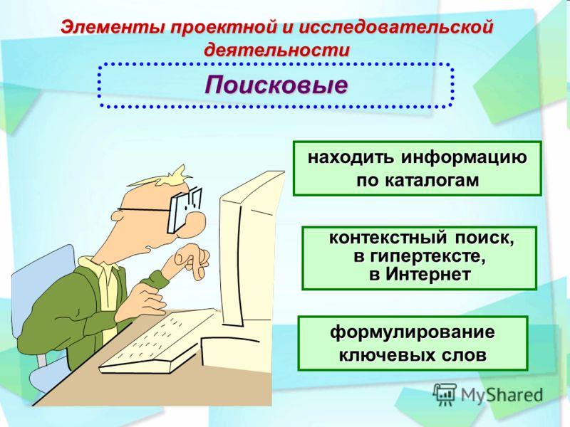 Элементы проектной и исследовательской деятельности контекстный поиск, в гипертексте, в Интернет Поисковые находить информацию по каталогам формулирование ключевых слов