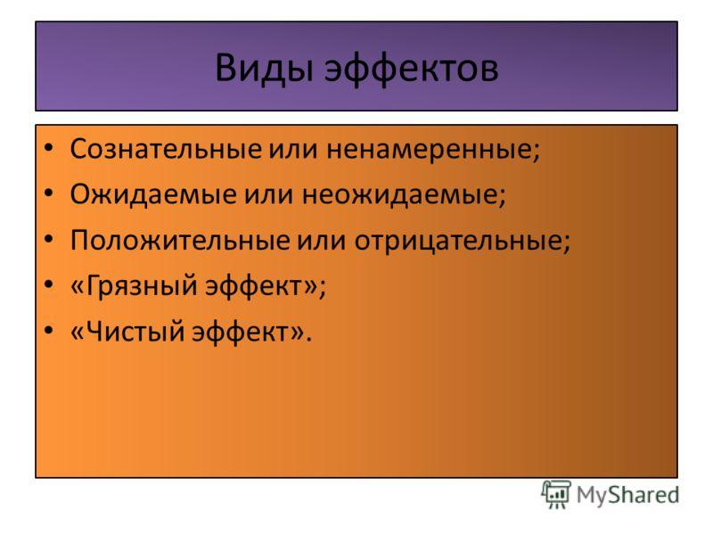 Виды эффектов Сознательные или ненамеренные; Ожидаемые или неожидаемые; Положительные или отрицательные; «Грязный эффект»; «Чистый эффект».