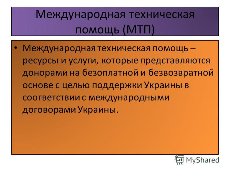 Международная техническая помощь (МТП) Международная техническая помощь – ресурсы и услуги, которые представляются донорами на безоплатной и безвозвратной основе с целью поддержки Украины в соответствии с международными договорами Украины.
