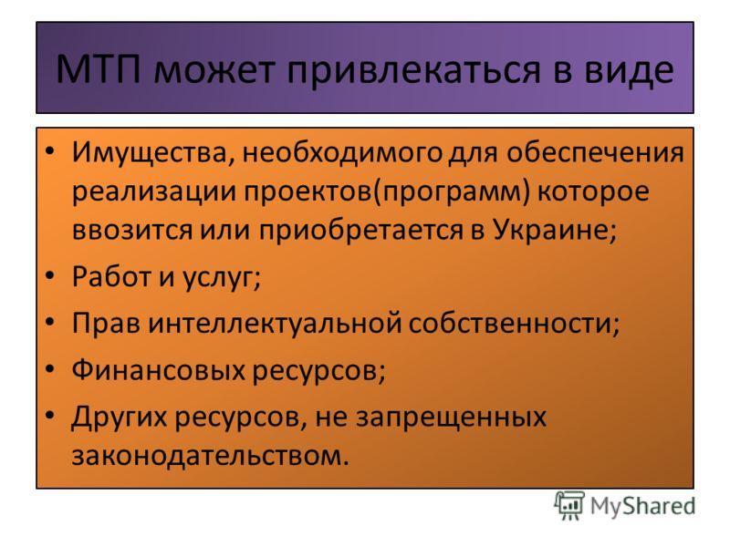 МТП может привлекаться в виде Имущества, необходимого для обеспечения реализации проектов(программ) которое ввозится или приобретается в Украине; Работ и услуг; Прав интеллектуальной собственности; Финансовых ресурсов; Других ресурсов, не запрещенных