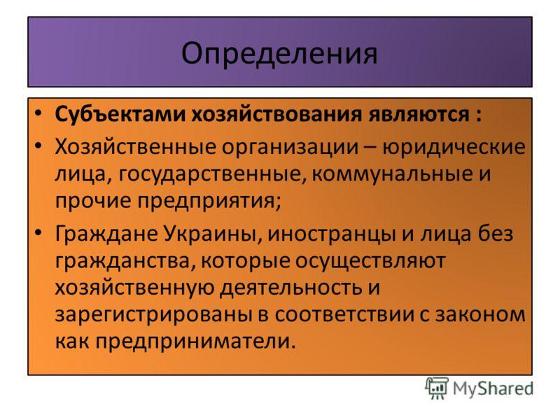 Определения Субъектами хозяйствования являются : Хозяйственные организации – юридические лица, государственные, коммунальные и прочие предприятия; Граждане Украины, иностранцы и лица без гражданства, которые осуществляют хозяйственную деятельность и