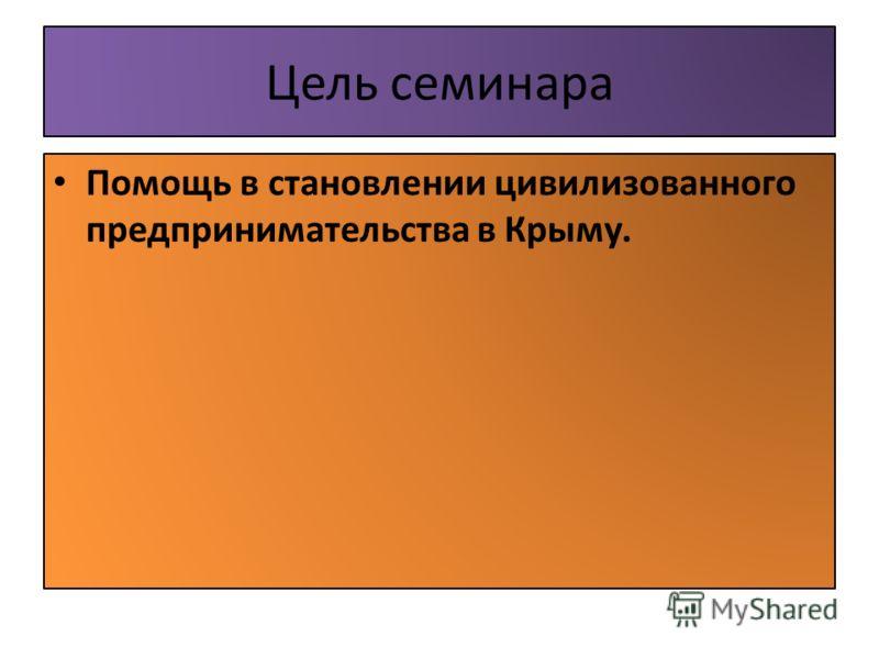 Цель семинара Помощь в становлении цивилизованного предпринимательства в Крыму.