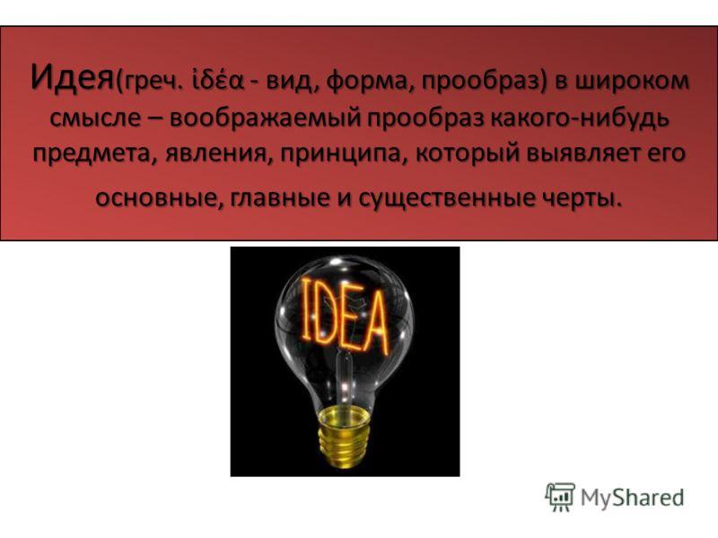 Идея (греч. δέα - вид, форма, прообраз) в широком смысле – воображаемый прообраз какого-нибудь предмета, явления, принципа, который выявляет его основные, главные и существенные черты.