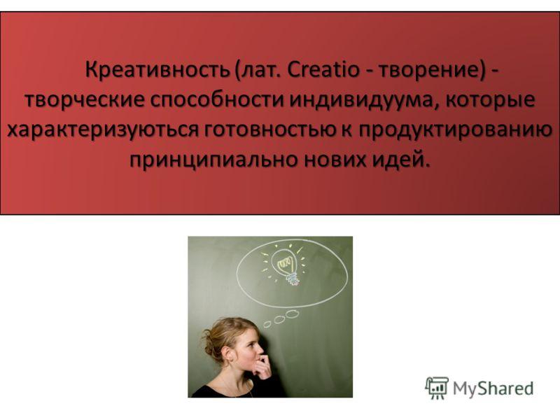 Креативность (лат. Creatio - творение) - творческие способности индивидуума, которые характеризуються готовностью к продуктированию принципиально нових идей. Креативность (лат. Creatio - творение) - творческие способности индивидуума, которые характе