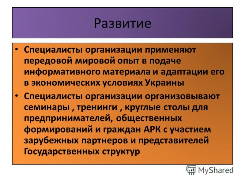 Развитие Специалисты организации применяют передовой мировой опыт в подаче информативного материала и адаптации его в экономических условиях Украины Специалисты организации организовывают семинары, тренинги, круглые столы для предпринимателей, общест