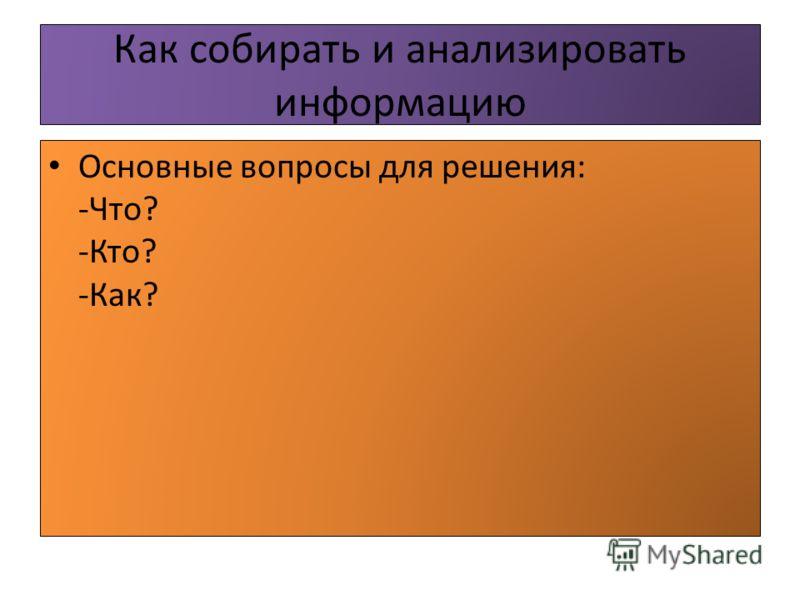 Как собирать и анализировать информацию Основные вопросы для решения: -Что? -Кто? -Как?