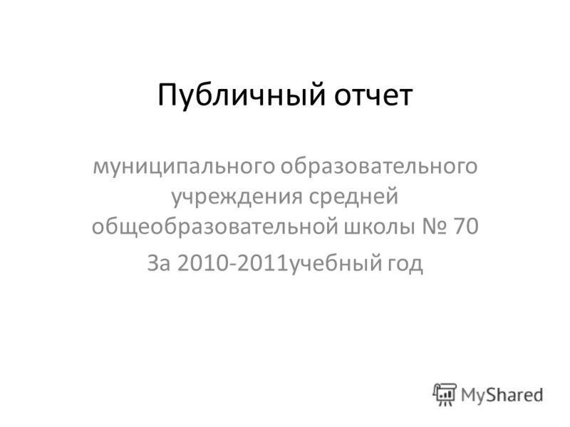 Публичный отчет муниципального образовательного учреждения средней общеобразовательной школы 70 За 2010-2011учебный год