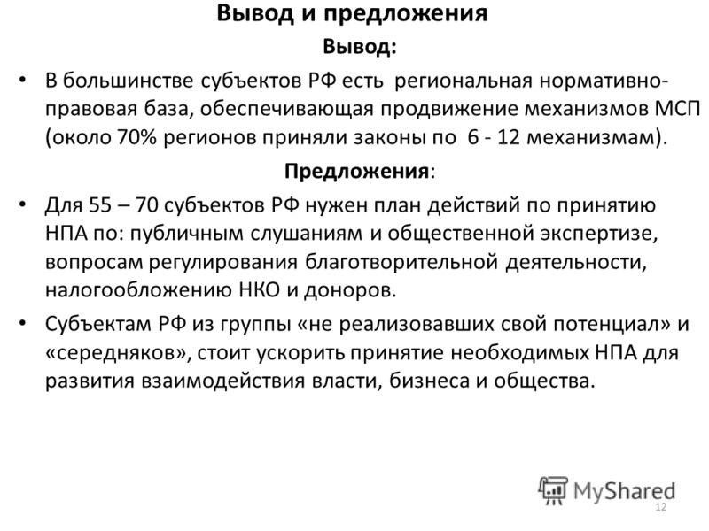 Вывод и предложения Вывод: В большинстве субъектов РФ есть региональная нормативно- правовая база, обеспечивающая продвижение механизмов МСП (около 70% регионов приняли законы по 6 - 12 механизмам). Предложения: Для 55 – 70 субъектов РФ нужен план де