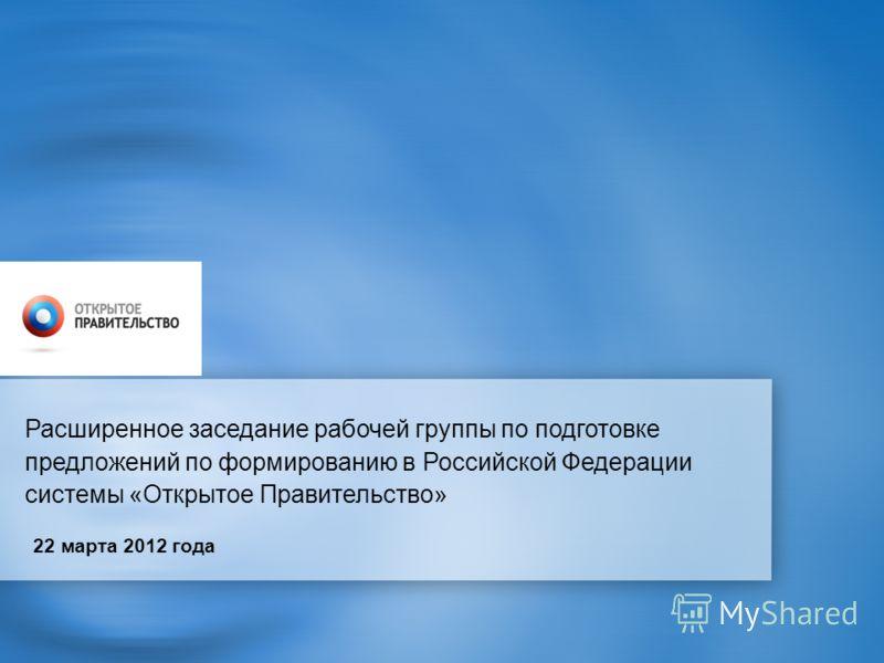 Расширенное заседание рабочей группы по подготовке предложений по формированию в Российской Федерации системы «Открытое Правительство» 22 марта 2012 года