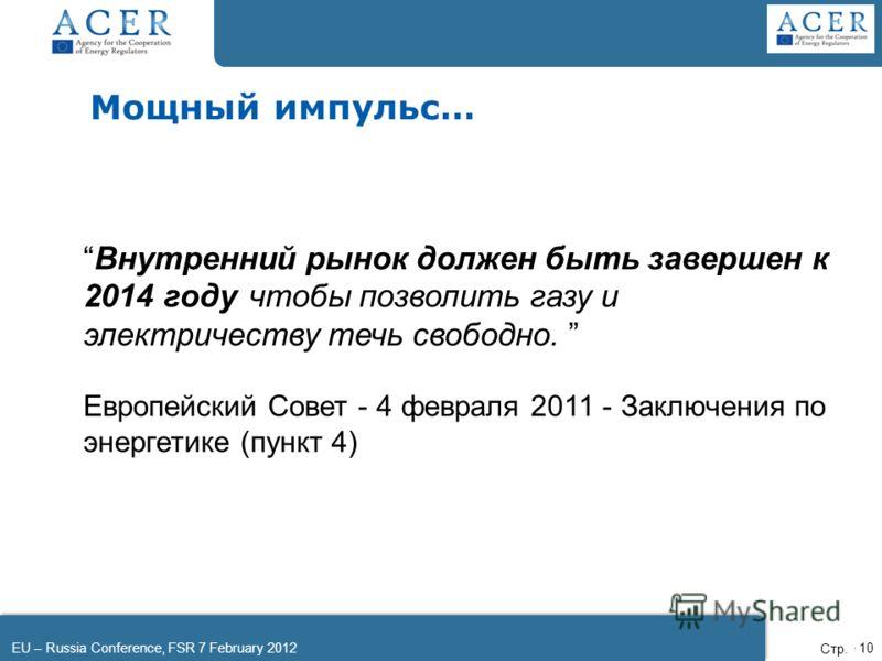 EU – Russia Conference, FSR 7 February 2012Page 10 Мощный импульс… Внутренний рынок должен быть завершен к 2014 году чтобы позволить газу и электричеству течь свободно. Европейский Совет - 4 февраля 2011 - Заключения по энергетике (пункт 4) Стр.