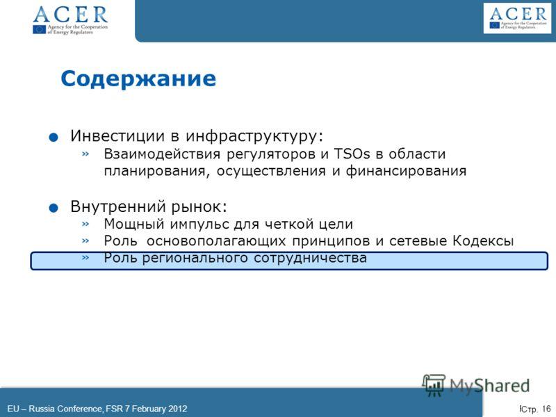 EU – Russia Conference, FSR 7 February 2012Page 16 Содержание. Инвестиции в инфраструктуру: » Взаимодействия регуляторов и TSOs в области планирования, осуществления и финансирования. Внутренний рынок: » Мощный импульс для четкой цели » Роль основопо
