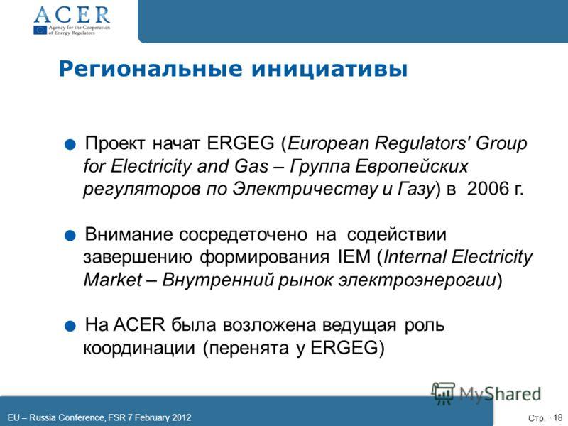 EU – Russia Conference, FSR 7 February 2012Page 18 Региональные инициативы. Проект начат ERGEG (European Regulators' Group for Electricity and Gas – Группа Европейских регуляторов по Электричеству и Газу) в 2006 г.. Внимание сосредеточено на содейств