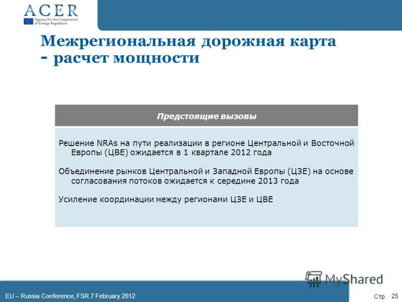 EU – Russia Conference, FSR 7 February 2012Page 25 Предстоящие вызовы Решение NRAs на пути реализации в регионе Центральной и Восточной Европы (ЦВЕ) ожидается в 1 квартале 2012 года Объединение рынков Центральной и Западной Европы (ЦЗЕ) на основе сог