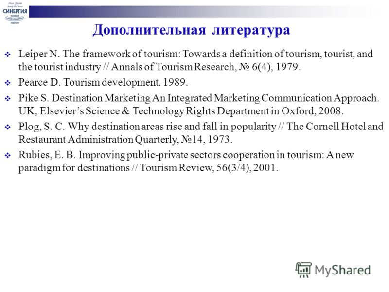 Дополнительная литература Leiper N. The framework of tourism: Towards a definition of tourism, tourist, and the tourist industry // Annals of Tourism Research, 6(4), 1979. Pearce D. Tourism development. 1989. Pike S. Destination Marketing An Integrat