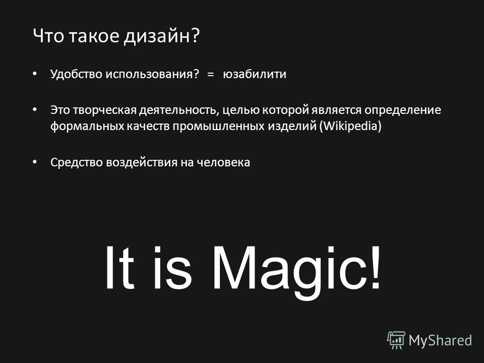 Что такое дизайн? Удобство использования? = юзабилити Это творческая деятельность, целью которой является определение формальных качеств промышленных изделий (Wikipedia) Средство воздействия на человека It is Magic!