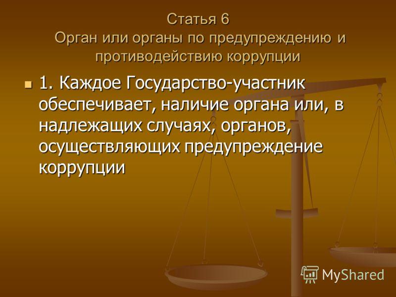 Статья 6 Орган или органы по предупреждению и противодействию коррупции 1. Каждое Государство-участник обеспечивает, наличие органа или, в надлежащих случаях, органов, осуществляющих предупреждение коррупции 1. Каждое Государство-участник обеспечивае