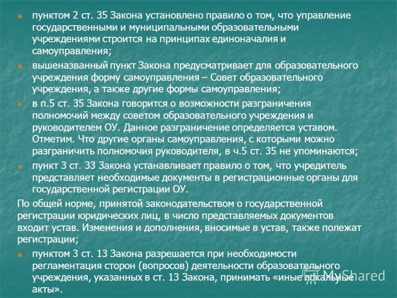 пунктом 2 ст. 35 Закона установлено правило о том, что управление государственными и муниципальными образовательными учреждениями строится на принципах единоначалия и самоуправления; вышеназванный пункт Закона предусматривает для образовательного учр