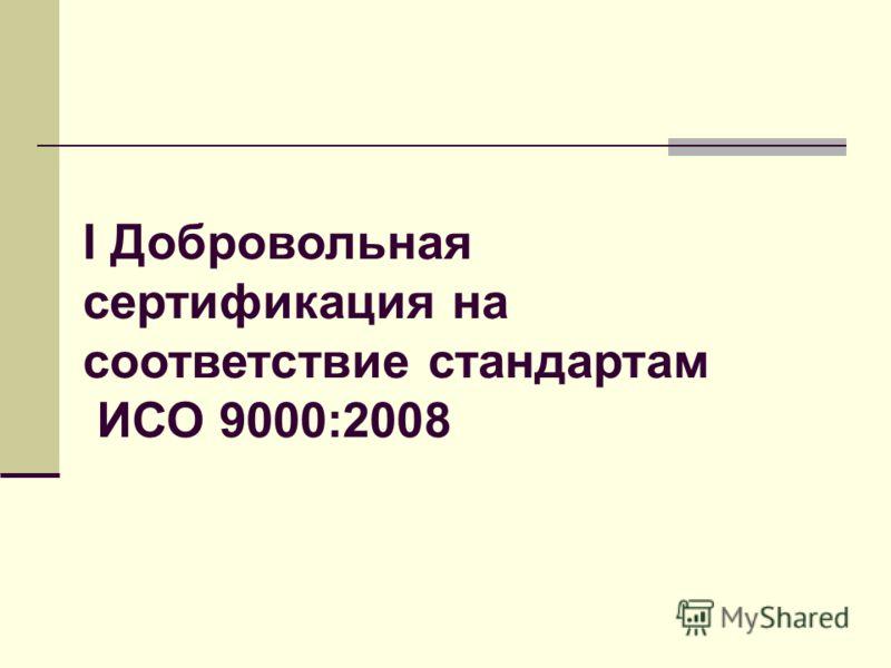 I Добровольная сертификация на соответствие стандартам ИСО 9000:2008