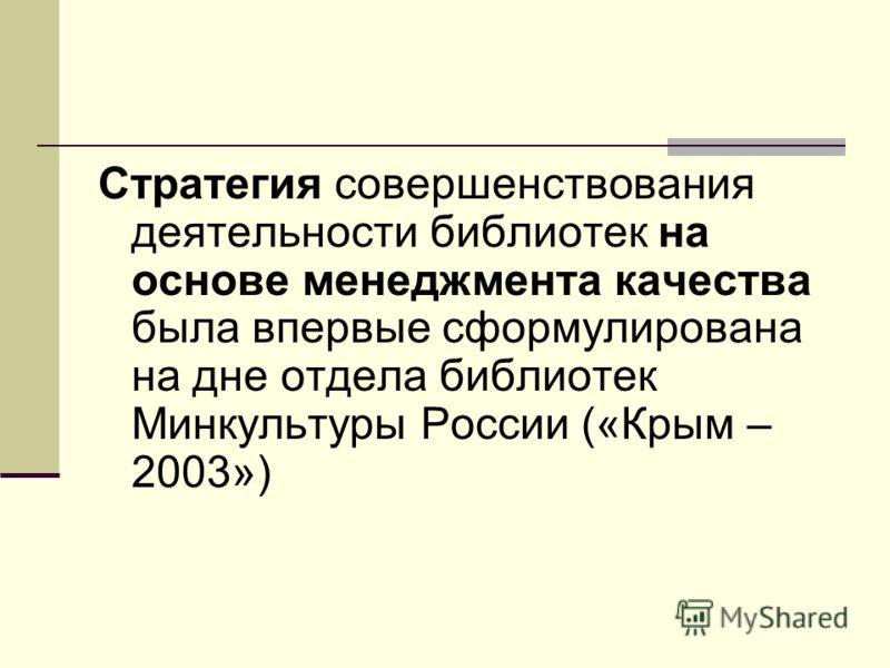 Стратегия совершенствования деятельности библиотек на основе менеджмента качества была впервые сформулирована на дне отдела библиотек Минкультуры России («Крым – 2003»)