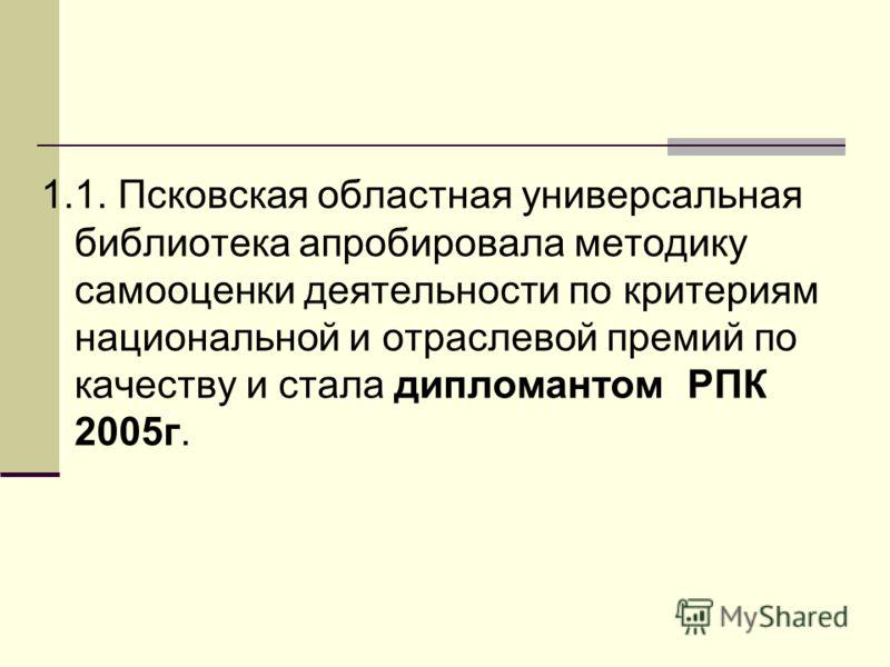 1.1. Псковская областная универсальная библиотека апробировала методику самооценки деятельности по критериям национальной и отраслевой премий по качеству и стала дипломантом РПК 2005г.