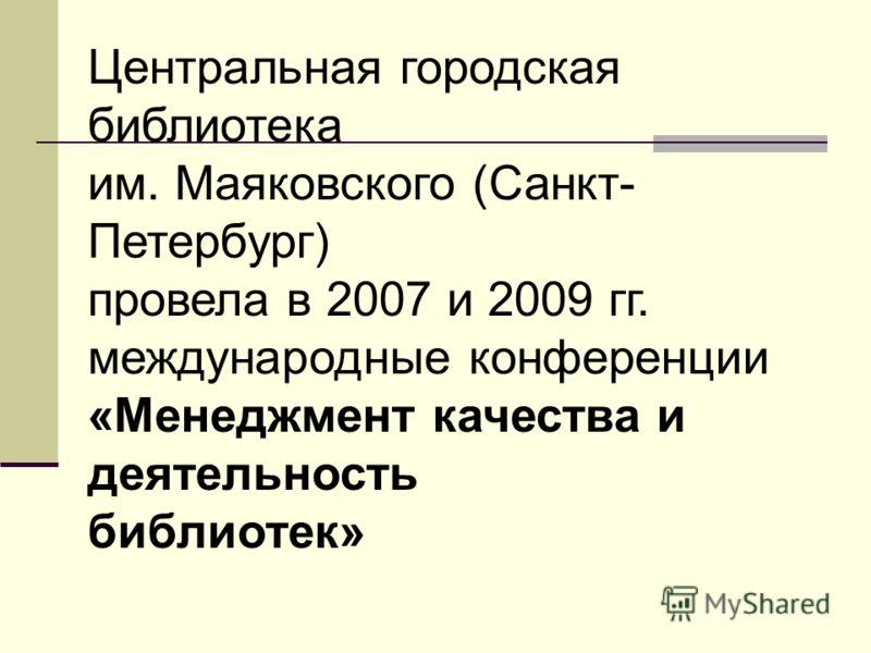 Центральная городская библиотека им. Маяковского (Санкт- Петербург) провела в 2007 и 2009 гг. международные конференции «Менеджмент качества и деятельность библиотек»
