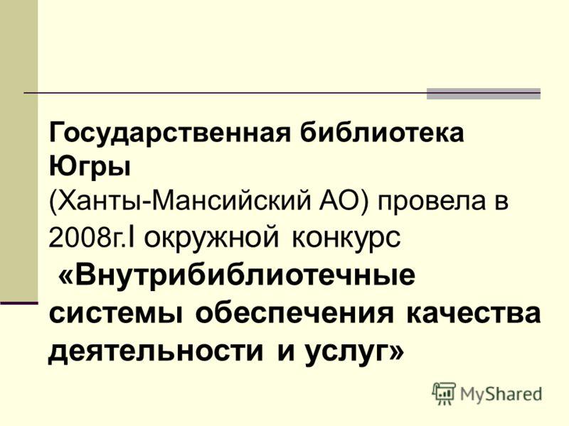Государственная библиотека Югры (Ханты-Мансийский АО) провела в 2008г. I окружной конкурс «Внутрибиблиотечные системы обеспечения качества деятельности и услуг»
