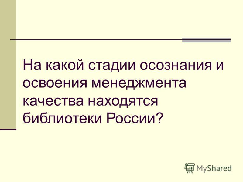 На какой стадии осознания и освоения менеджмента качества находятся библиотеки России?