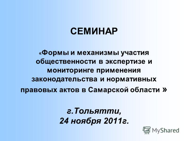 СЕМИНАР « Формы и механизмы участия общественности в экспертизе и мониторинге применения законодательства и нормативных правовых актов в Самарской области » г.Тольятти, 24 ноября 2011г.