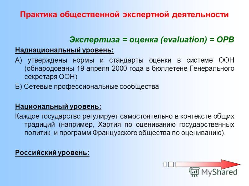 Практика общественной экспертной деятельности Экспертиза = оценка (evaluation) = ОРВ Наднациональный уровень: А) утверждены нормы и стандарты оценки в системе ООН (обнародованы 19 апреля 2000 года в бюллетене Генерального секретаря ООН) Б) Сетевые пр